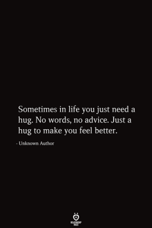 Need A Hug: Sometimes in life you just need a  hug. No words, no advice. Just a  hug to make you feel better.  - Unknown Author  RELATIONSHIP  ES