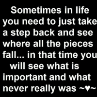 GM: Sometimes in life  you need to just take  a step back and see  where all the pieces  fall... in that time you  will see what is  important and what  never really was *- GM
