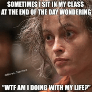 "Wtf, Com, and Class: SOMETIMES ISIT IN MY CLASS  AT THE END OFTHE DAY WONDERING  eBored  WTF AM I DOING WITH MY LIFEP"" Check us out at: BoredTeachers.com!"
