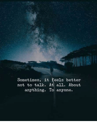 All, Feels, and Anything: Sometimes, it feels better  not to talk. At all. About  anything. To anyone.