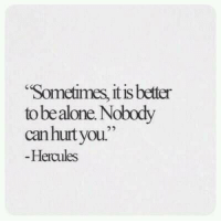 "hercules: Sometimes, it is better  to bealone. Nobody  canhurtyou.""  Hercules"