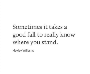 Hayley: Sometimes it takes a  good fall to really know  where you stand.  Hayley Williams