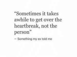 heartbreak: Sometimes it takes  awhile to get over the  heartbreak, not the  person  5  Something my ex told me