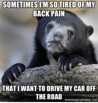 10 years of pain..: SOMETIMES ITM SO TIRED OF MY  BACK PAIN  THATI WANT TO DRIVE MY CAR OFF  THE ROAD  memegenerator.net 10 years of pain..