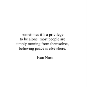 ivan: sometimes it's a privilege  to be alone. most people are  simply running from themselves,  believing peace is elsewhere.  Ivan Nuru