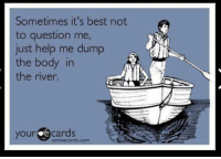 help me: Sometimes it's best not  to question me,  just help me dump  the body in  the river.  your e cards  someecards.com