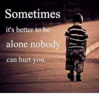 being alone: Sometimes  it's better to be  alone nobody  can hurt you.
