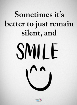 Its Better: Sometimes it's  better to just remain  silent, an<d  SMILE