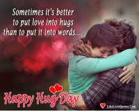 Love, Memes, and Happy: Sometimes it's better  to put love into hugs  than to put it into words..  Habpy Hug Day  LikeLoveQuotes.Com Happy Hug Day My Sweet Heart <3