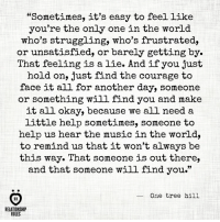 "Music, Help, and Okay: ""Sometimes, it's easy to feel like  you're the only one in the world  who's struggling, who's frustrated,  or unsatisfied, or barely getting by.  That feeling is a lie. And if you just  hold on, just find the courage to  face it all for another day, someone  or something will find you and make  it all okay, because we all need a  little help sometimes, someone to  help us hear the music in the world,  to remind us that it won't always be  this way. That someone is out there,  and that someone will find you.""  One tree hill  RELATIONSHIP  RULES Someone will find you <3"