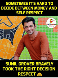 Money, Respect, and Indianpeoplefacebook: SOMETIMES IT'S HARD TO  DECIDE BETWEEN MONEY AND  SELF RESPECT  SUNIL GROVER BRAVELY  TOOK THE RIGHT DECISION  RESPECT