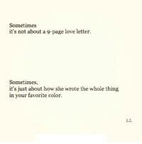 http://iglovequotes.net/: Sometimes  it's not about a 9-page love letter.  Sometimes,  it's just about how she wrote the whole thing  in your favorite color.  L.L http://iglovequotes.net/