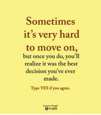 <3: Sometimes  it's very hard  to move on,  but once you do, you'll  realize it was the best  decision you've ever  made.  Type YES if you agree.  Lessons Taught  By LIFE <3