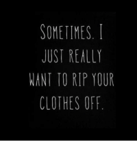 rip: SOMETIMES.  JUST REALLY  WANT TO RIP YOUR  CLOTHES OFF