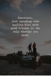 Friends, Good, and Time: Sometimes,  just spending some  quality time with  good friends is the  only therapy you  need.  UA