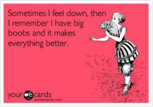 Funny, Memes, and Boobs: Sometimes l feel down, then  I remember l have big  boobs and it makes  everything better.  your e cards  someecards.com No one can have it all and the grass may always be greener and all of that, but there are just some simple truths about big boob problems that those of us who have them know all too well. These are the funniest and most accurate big boob memes for those who have them (or wish that they did). #memes #funny #woman