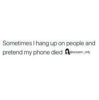 Funny, Memes, and Phone: Sometimes l hang up on people and  pretend my phone died esarcasm. only SarcasmOnly