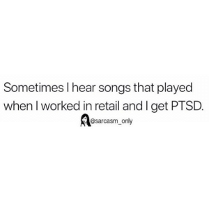 Funny, Memes, and Twitter: Sometimes l hear songs that played  when I worked in retail and I get PTSD  @sarcasm_ only (via twitter-erinskoog)