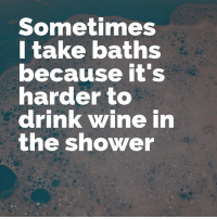 Memes, Shower, and Wine: Sometimes  l take baths  ecause rt s  arder to  drink wine in  the shower