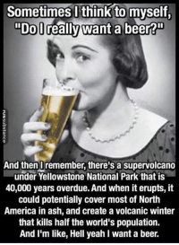 """America, Ash, and Beer: Sometimes l think to myself.  """"DoD  """"Do lreally want a beer?""""  2  And thenUremember, there's a supervolcano  under Yellowstone National Park that is  40,000 years overdue. And when it erupts, it  could potentially cover most of North  America in ash, and create a volcanic winter  that kills half the world's population.  And I'm like, Hell yeah I want a beer. good point..."""
