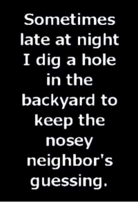 #jussayin: Sometimes  late at night  I dig a hole  in the  backyard to  keep the  nosey  neighbor's  guessing. #jussayin