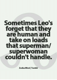 """Facts, Superman, and Tumblr: Sometimes Leo's  forget that the  are human an  take on loads  that superman/  Superwoman  couldn't handle.  ZodiacMind Tumblr """"When im pissed off, im abnormal"""" -#FieryLeo 😂 #Facts #LeoRoar #LeoTeam #ItsALeoThing #LeoRocks \m/"""