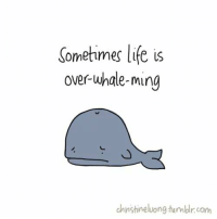 RT if you feel this way sometimes: Sometimes life is  over whale-ming  chnstine luong tumblr com RT if you feel this way sometimes