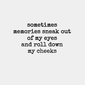 sneak out: sometimes  memories sneak out  of my eyes  and roll down  my cheeks