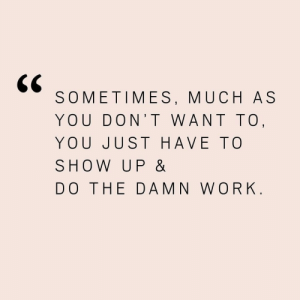 up do: SOMETIMES, MUCH AS  YOU DON'T WANT TO  YOU JUST HAVE TO  SHOW UP &  DO THE DAMN WORK