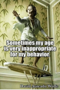 Inappropriate Memes: Sometimes my age  is very  inappropriate  for my behavior,  David  Avocado Wolfe