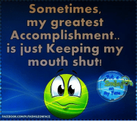 Keeping My Mouth Shut: Sometimes,  my greatest  Accomplishment  is just Keeping my  mouth shut!  FACEBOOK.COM/PUTASMILEONFACE