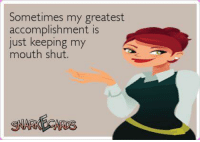 Keeping My Mouth Shut: Sometimes my greatest  accomplishment is  just keeping my  mouth shut
