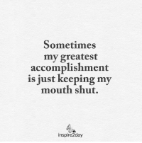 <3: Sometimes  my greatest  accomplishment  is just keeping my  mouth shut.  inspire2day <3