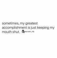 SarcasmOnly: sometimes, my greatest  accomplishment is just keeping my  mouth shut. esarcasm, only SarcasmOnly