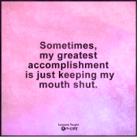 <3: Sometimes,  my greatest  accomplishment  is just keeping my  mouth shut.  Lessons Taught  By LIFE <3