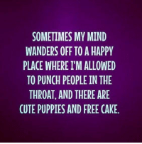 Cute, Dank, and Puppies: SOMETIMES MY MIND  WANDERS OFF TO A HAPPY  PLACE WHERE I'M ALLOWED  TO PUNCH PEOPLE IN THE  THROAT, AND THERE ARE  CUTE PUPPIES AND FREE CAKE. #jussayin