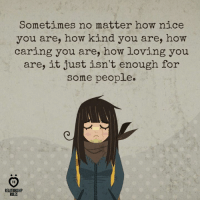 True, Nice, and How: Sometimes no matter how nice  you are, how kind you are, how  caring you are, how loving you  are, it just isn't enough for  some people  A R  RELATIONSHIP  RULES True! :(