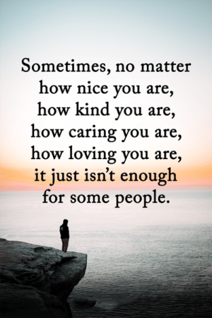 <3: Sometimes, no matter  how nice you are,  how kind you are,  how caring you are,  how loving you are,  it just isn't enough  for some people. <3