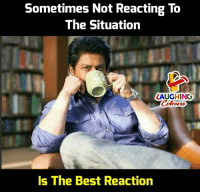 Best, Indianpeoplefacebook, and The Situation: Sometimes Not Reacting To  The Situation  LAUGHINO  Colours  Is The Best Reaction