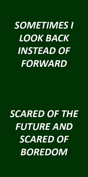 lyricallymnded:  here/now // boston manor: SOMETIMES  OOK BACK  INSTEAD OF  FORWARD   SCARED OF THE  FUTURE AND  SCARED OF  BOREDOM lyricallymnded:  here/now // boston manor