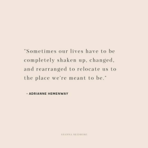 "Our Lives: Sometimes our lives have to be  completely shaken up, changed  and rearranged to relocate us to  the place we're meant to be.""  ADRIANNE HEMENWAY  SHANNA SKIDMORE"