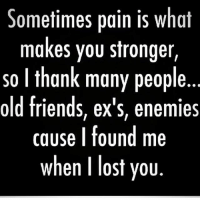 Ex's, Friends, and Memes: Sometimes pain is what  makes you stronger,  so l thank many people.  old friends, ex's, enemies  cause I found me  when I lost yoiu. Grow through it!
