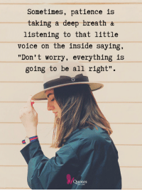 """<3: Sometimes, patience is  taking a deep breath &  listening to that little  voice on the inside saying,  """"Don't worry, everything is  going to be all right"""".  Quotes <3"""