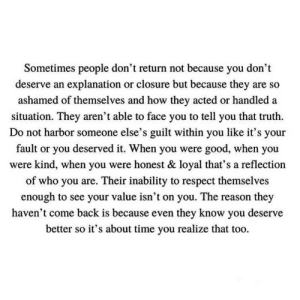 https://t.co/n14A4fIals: Sometimes people don't return not because you don't  deserve an explanation or closure but because they are so  ashamed of themselves and how they acted or handled a  situation. They aren't able to face you to tell you that truth  Do not harbor someone else's guilt within you like it's your  fault or you deserved it. When you were good, when you  were kind, when you were honest & loyal that's a reflection  of who you are. Their inability to respect themselves  enough to see your value isn't on you. The reason they  haven't come back is because even they know you deserve  better so it's about time you realize that too. https://t.co/n14A4fIals