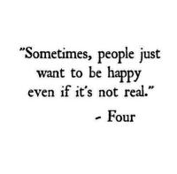 "Happy, Be Happy, and Real: ""Sometimes, people just  want to be happy  even if it's not real.""  - Four"