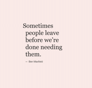 Were Done: Sometimes  people leave  before we're  done needing  them  -Ben Maxfield