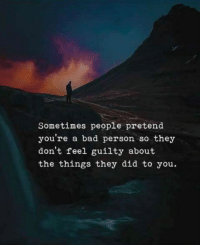 Bad, Bad Person, and Did: Sometimes people pretend  you re a bad person so they  don't feel guilty about  the things they did to you.