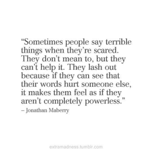 "terrible: ""Sometimes people say terrible  things when they're scared.  They don't mean to, but they  can't help it. They lash out  because if they can see that  their words hurt someone else,  it makes them feel as if they  aren't completely powerless.""  - Jonathan Maberry  extramadness.tumblr.com"