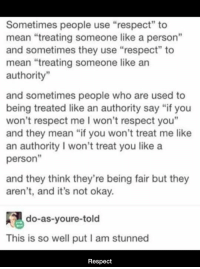 "Respect, Mean, and Okay: Sometimes people use ""respect"" to  mean ""treating someone like a person""  and sometimes they use ""respect"" to  mean ""treating someone like an  authority""  and sometimes people who are used to  being treated like an authority say ""if you  won't respect me I won't respect you""  and they mean ""if you won't treat me like  an authority I won't treat you like a  person""  and they think they're being fair but they  aren't, and it's not okay.  do-as-youre-told  This is so well put I am stunned  Respect https://t.co/o5PrahQCyJ"