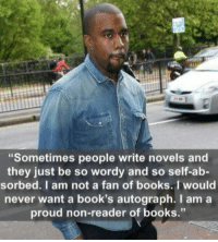 "Books, Kanye, and Tumblr: ""Sometimes people write novels and  they just be so wordy and so self-ab-  sorbed. I am not a fan of books. I would  never want a book's autograph. I am a  proud non-reader of books."" <p><a href=""http://memehumor.net/post/173477324408/kanye-on-reading-meanwhile-hes-learning-about"" class=""tumblr_blog"">memehumor</a>:</p>  <blockquote><p>Kanye on reading. (Meanwhile he's learning about U.S. history from twitter)</p></blockquote>"